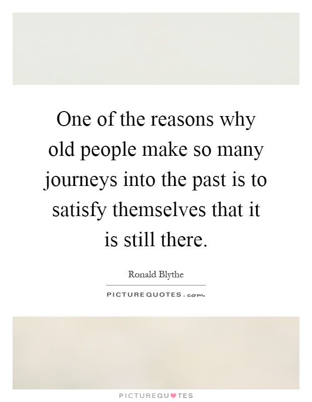 One of the reasons why old people make so many journeys into the past is to satisfy themselves that it is still there Picture Quote #1