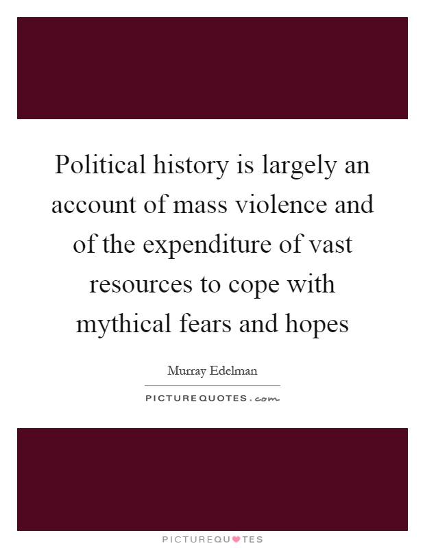Political history is largely an account of mass violence and of the expenditure of vast resources to cope with mythical fears and hopes Picture Quote #1