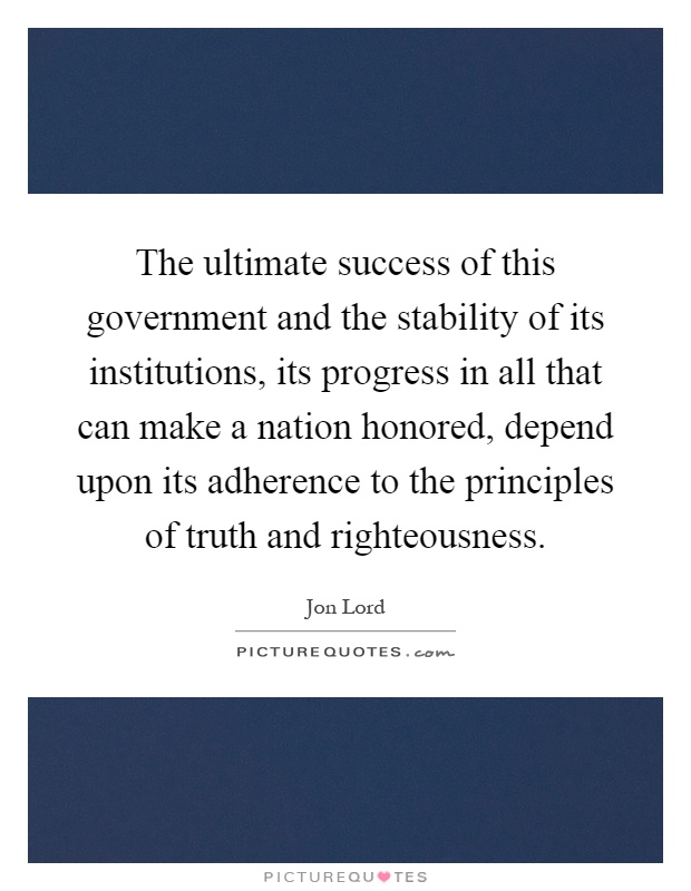 The ultimate success of this government and the stability of its institutions, its progress in all that can make a nation honored, depend upon its adherence to the principles of truth and righteousness Picture Quote #1