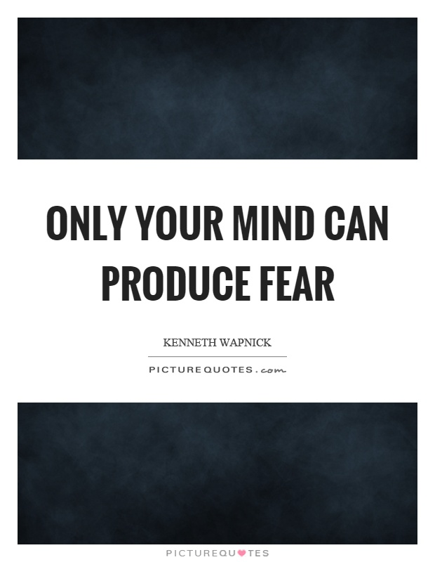 Only your mind can produce fear Picture Quote #1