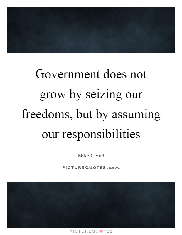 Government does not grow by seizing our freedoms, but by assuming our responsibilities Picture Quote #1
