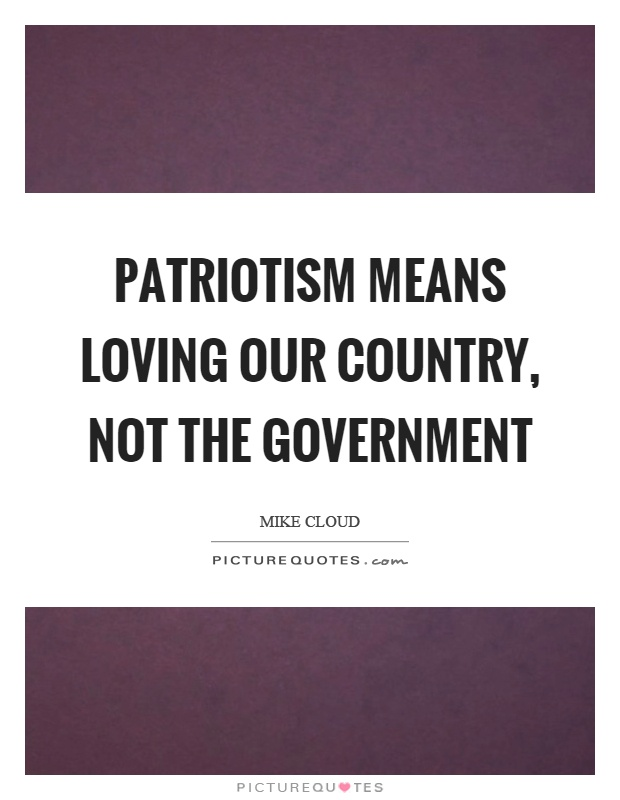 Patriotism means loving our country, not the government Picture Quote #1