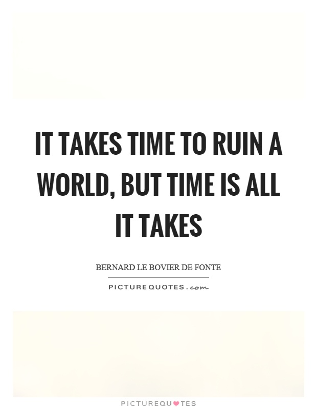 It takes time to ruin a world, but time is all it takes Picture Quote #1