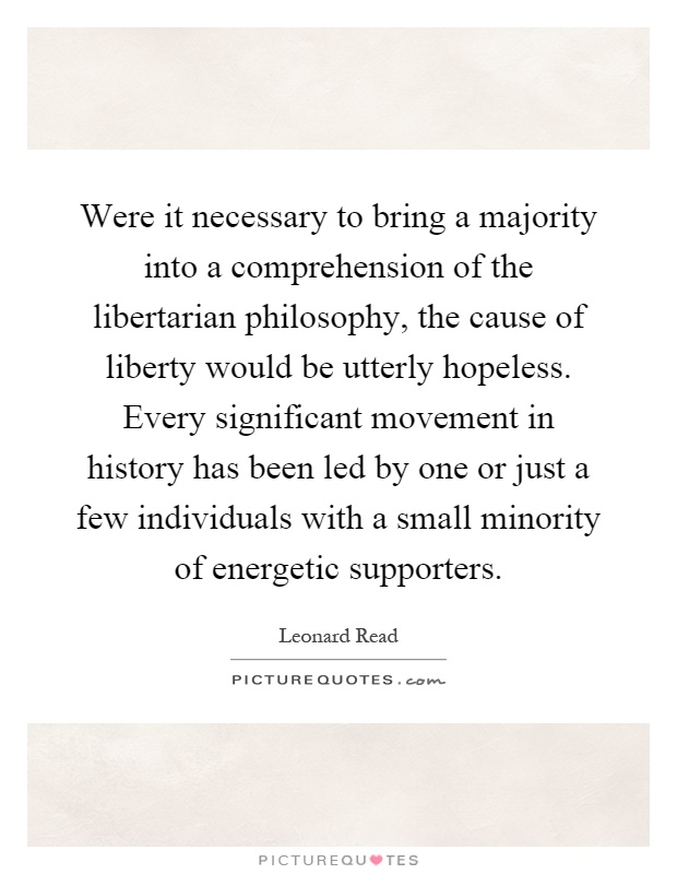 Were it necessary to bring a majority into a comprehension of the libertarian philosophy, the cause of liberty would be utterly hopeless. Every significant movement in history has been led by one or just a few individuals with a small minority of energetic supporters Picture Quote #1