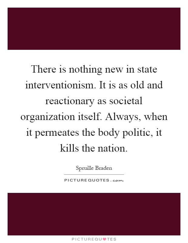 There is nothing new in state interventionism. It is as old and reactionary as societal organization itself. Always, when it permeates the body politic, it kills the nation Picture Quote #1