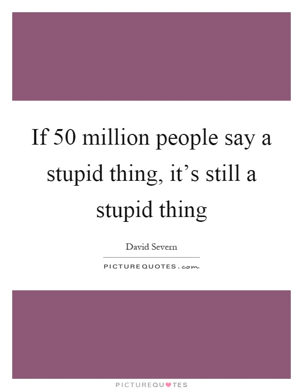 If 50 million people say a stupid thing, it's still a stupid thing Picture Quote #1
