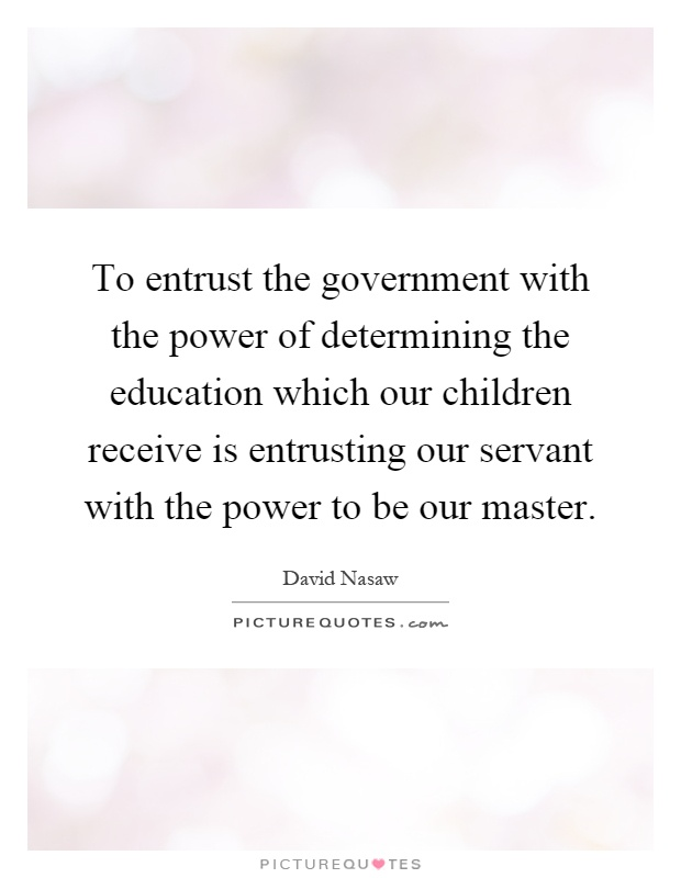 To entrust the government with the power of determining the education which our children receive is entrusting our servant with the power to be our master Picture Quote #1