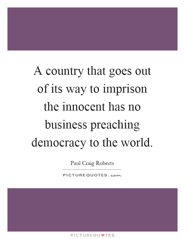 A country that goes out of its way to imprison the innocent has no business preaching democracy to the world Picture Quote #1