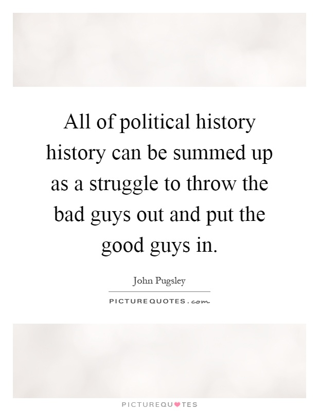 All of political history history can be summed up as a struggle to throw the bad guys out and put the good guys in Picture Quote #1