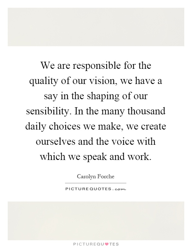 We are responsible for the quality of our vision, we have a say in the shaping of our sensibility. In the many thousand daily choices we make, we create ourselves and the voice with which we speak and work Picture Quote #1