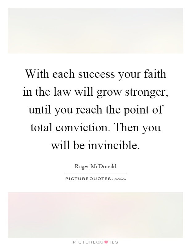 With each success your faith in the law will grow stronger, until you reach the point of total conviction. Then you will be invincible Picture Quote #1