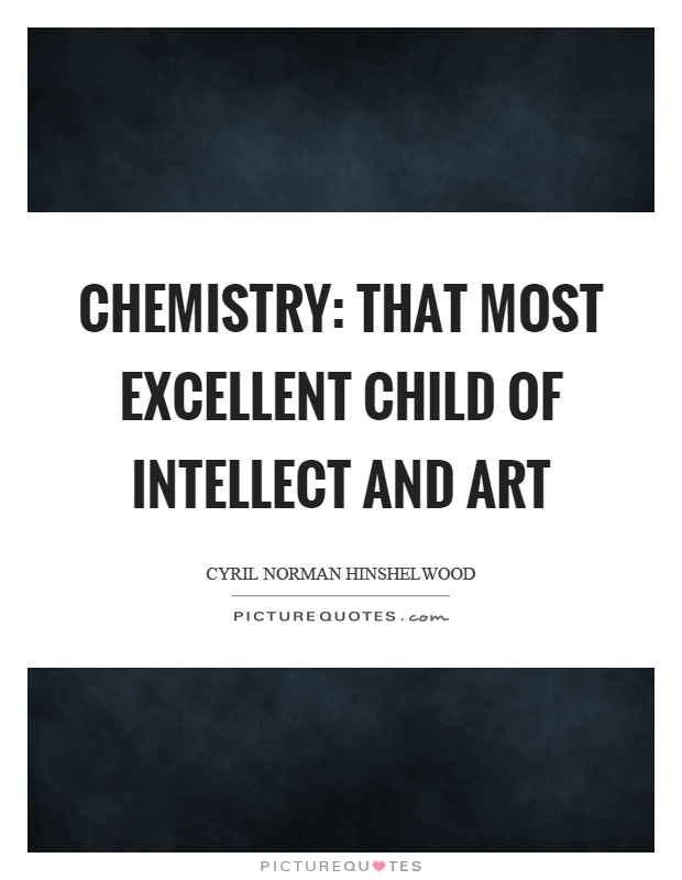 Chemistry: that most excellent child of intellect and art Picture Quote #1