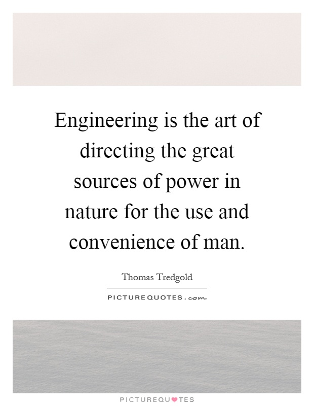 Engineering is the art of directing the great sources of power in nature for the use and convenience of man Picture Quote #1