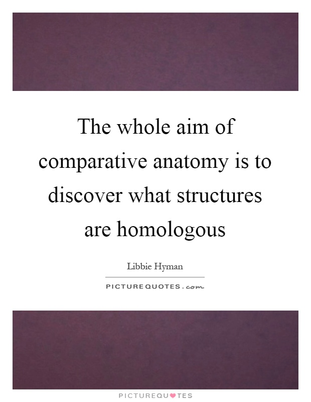 The whole aim of comparative anatomy is to discover what structures are homologous Picture Quote #1