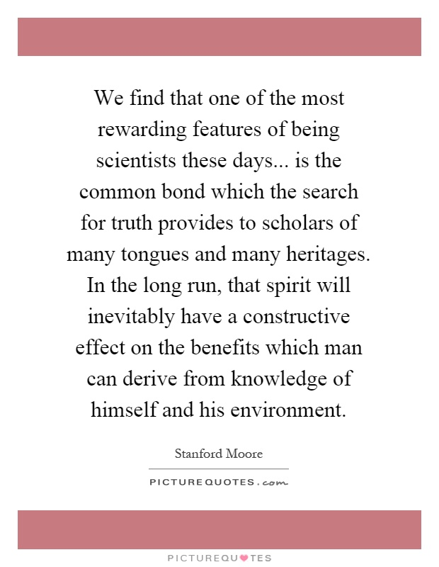 We find that one of the most rewarding features of being scientists these days... is the common bond which the search for truth provides to scholars of many tongues and many heritages. In the long run, that spirit will inevitably have a constructive effect on the benefits which man can derive from knowledge of himself and his environment Picture Quote #1