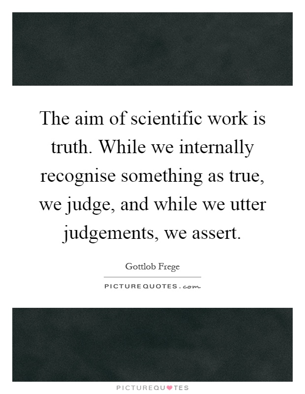 The aim of scientific work is truth. While we internally recognise something as true, we judge, and while we utter judgements, we assert Picture Quote #1