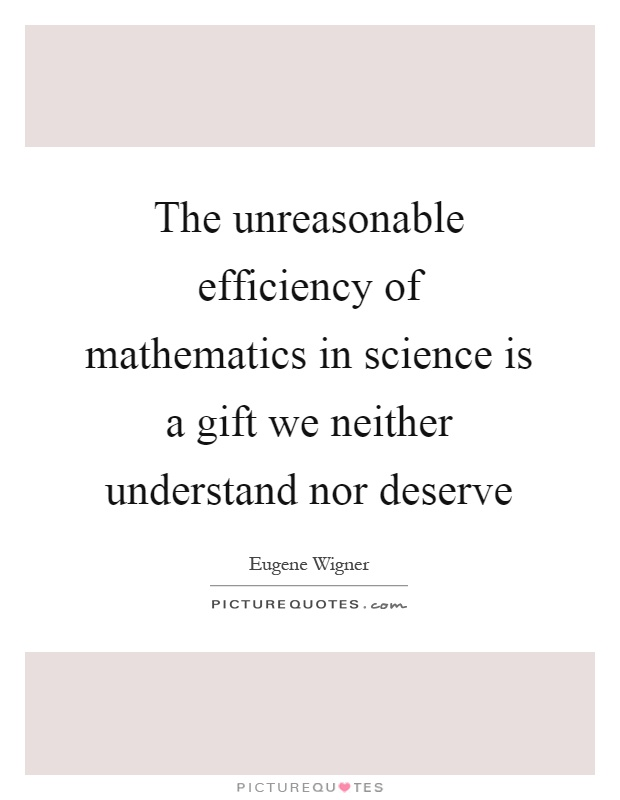 The unreasonable efficiency of mathematics in science is a gift we neither understand nor deserve Picture Quote #1