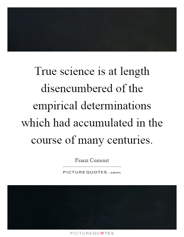 True science is at length disencumbered of the empirical determinations which had accumulated in the course of many centuries Picture Quote #1