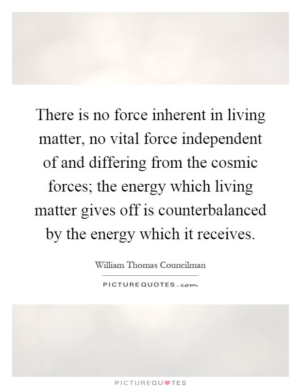 There is no force inherent in living matter, no vital force independent of and differing from the cosmic forces; the energy which living matter gives off is counterbalanced by the energy which it receives Picture Quote #1