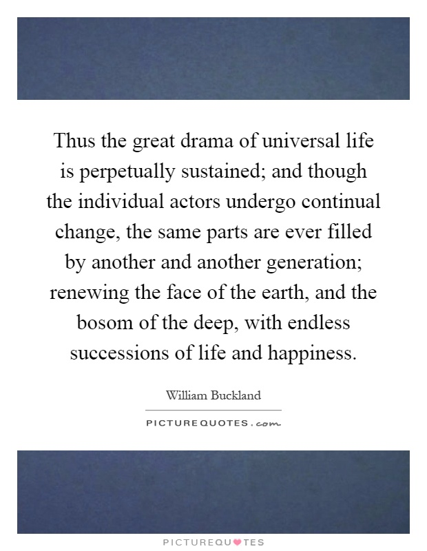 Thus the great drama of universal life is perpetually sustained; and though the individual actors undergo continual change, the same parts are ever filled by another and another generation; renewing the face of the earth, and the bosom of the deep, with endless successions of life and happiness Picture Quote #1