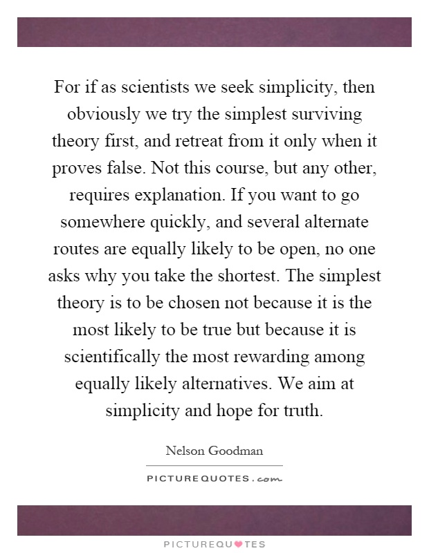 For if as scientists we seek simplicity, then obviously we try the simplest surviving theory first, and retreat from it only when it proves false. Not this course, but any other, requires explanation. If you want to go somewhere quickly, and several alternate routes are equally likely to be open, no one asks why you take the shortest. The simplest theory is to be chosen not because it is the most likely to be true but because it is scientifically the most rewarding among equally likely alternatives. We aim at simplicity and hope for truth Picture Quote #1
