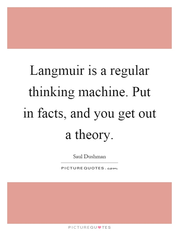 Langmuir is a regular thinking machine. Put in facts, and you get out a theory Picture Quote #1