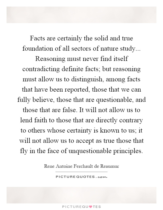 Facts are certainly the solid and true foundation of all sectors of nature study... Reasoning must never find itself contradicting definite facts; but reasoning must allow us to distinguish, among facts that have been reported, those that we can fully believe, those that are questionable, and those that are false. It will not allow us to lend faith to those that are directly contrary to others whose certainty is known to us; it will not allow us to accept as true those that fly in the face of unquestionable principles Picture Quote #1
