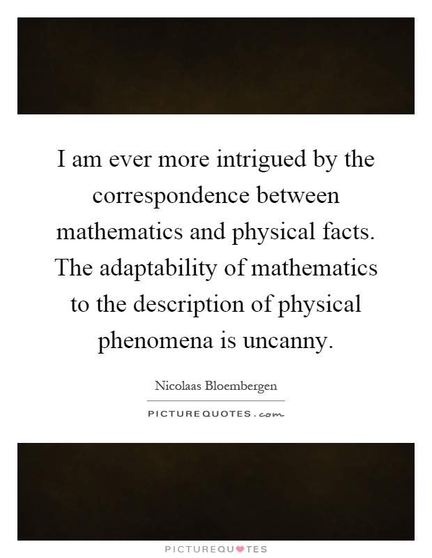 I am ever more intrigued by the correspondence between mathematics and physical facts. The adaptability of mathematics to the description of physical phenomena is uncanny Picture Quote #1