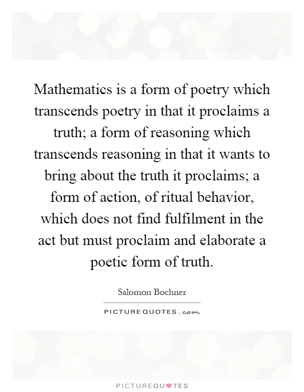 Mathematics is a form of poetry which transcends poetry in that it proclaims a truth; a form of reasoning which transcends reasoning in that it wants to bring about the truth it proclaims; a form of action, of ritual behavior, which does not find fulfilment in the act but must proclaim and elaborate a poetic form of truth Picture Quote #1