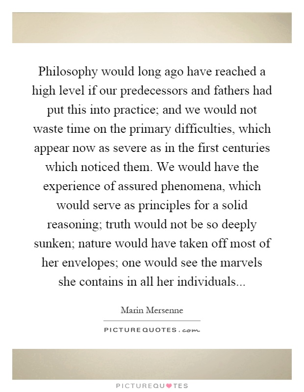 Philosophy would long ago have reached a high level if our predecessors and fathers had put this into practice; and we would not waste time on the primary difficulties, which appear now as severe as in the first centuries which noticed them. We would have the experience of assured phenomena, which would serve as principles for a solid reasoning; truth would not be so deeply sunken; nature would have taken off most of her envelopes; one would see the marvels she contains in all her individuals Picture Quote #1