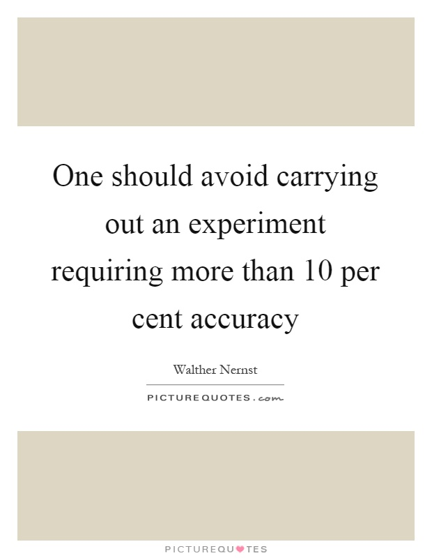 One should avoid carrying out an experiment requiring more than 10 per cent accuracy Picture Quote #1