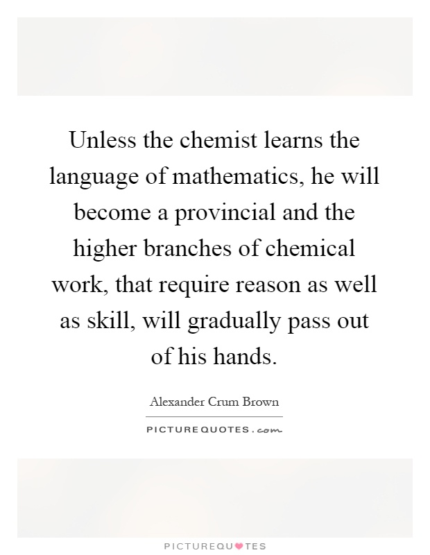 Unless the chemist learns the language of mathematics, he will become a provincial and the higher branches of chemical work, that require reason as well as skill, will gradually pass out of his hands Picture Quote #1