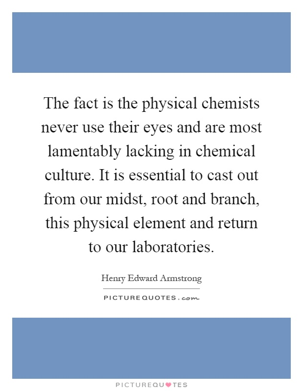 The fact is the physical chemists never use their eyes and are most lamentably lacking in chemical culture. It is essential to cast out from our midst, root and branch, this physical element and return to our laboratories Picture Quote #1