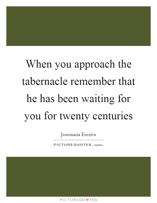 When you approach the tabernacle remember that he has been waiting for you for twenty centuries Picture Quote #1
