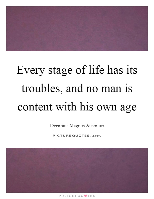 Every stage of life has its troubles, and no man is content with his own age Picture Quote #1