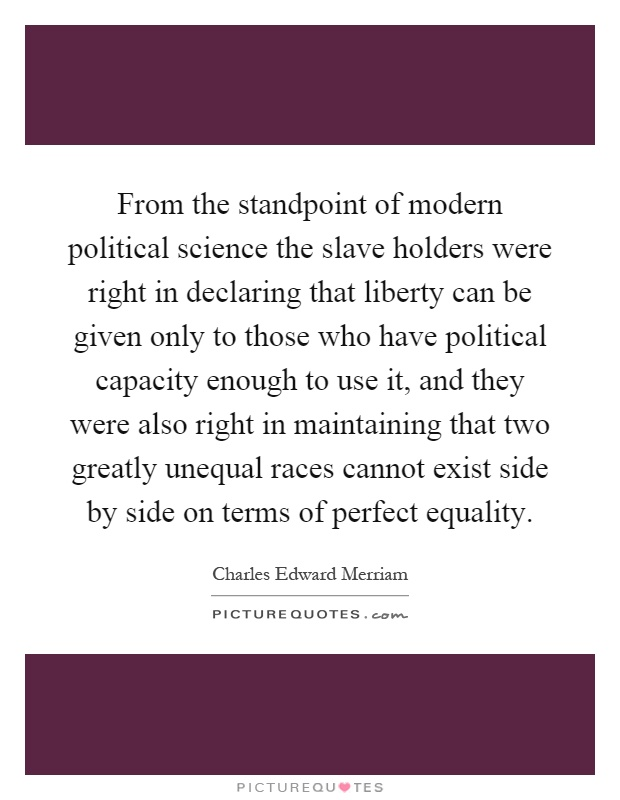 From the standpoint of modern political science the slave holders were right in declaring that liberty can be given only to those who have political capacity enough to use it, and they were also right in maintaining that two greatly unequal races cannot exist side by side on terms of perfect equality Picture Quote #1