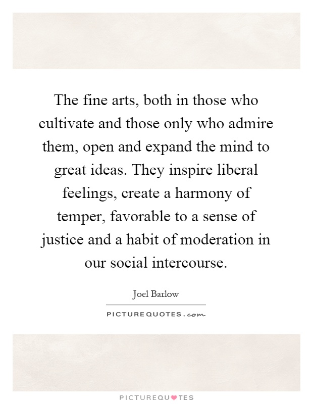 The fine arts, both in those who cultivate and those only who admire them, open and expand the mind to great ideas. They inspire liberal feelings, create a harmony of temper, favorable to a sense of justice and a habit of moderation in our social intercourse Picture Quote #1