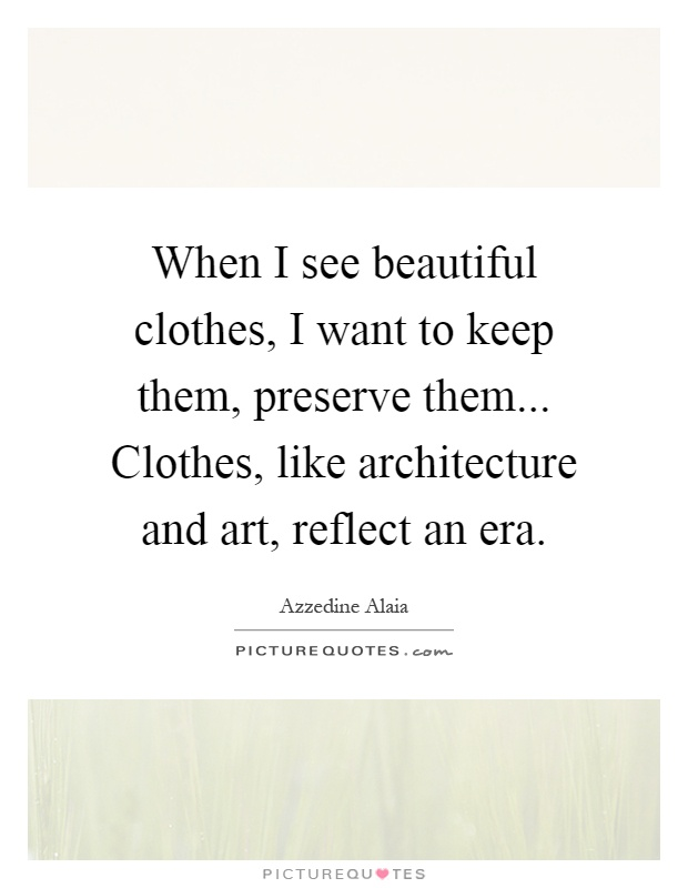 When I see beautiful clothes, I want to keep them, preserve them... Clothes, like architecture and art, reflect an era Picture Quote #1