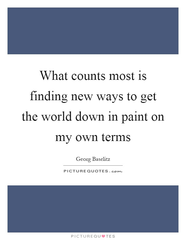 What counts most is finding new ways to get the world down in paint on my own terms Picture Quote #1