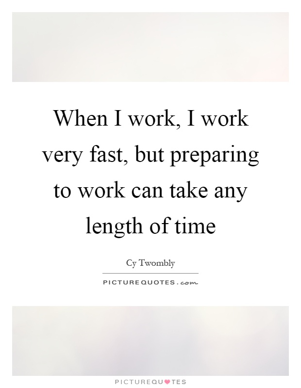 When I work, I work very fast, but preparing to work can take any length of time Picture Quote #1