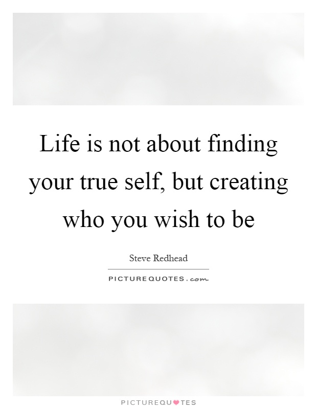 Life is not about finding your true self, but creating who you wish to be Picture Quote #1