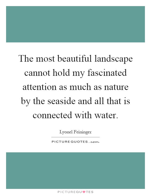 The most beautiful landscape cannot hold my fascinated attention as much as nature by the seaside and all that is connected with water Picture Quote #1