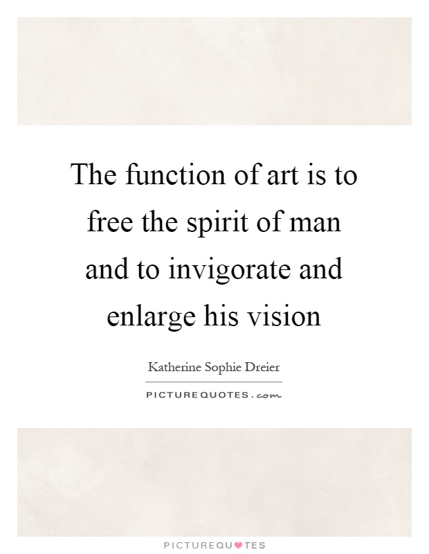 The function of art is to free the spirit of man and to invigorate and enlarge his vision Picture Quote #1