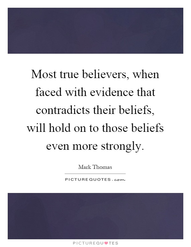 Most true believers, when faced with evidence that contradicts their beliefs, will hold on to those beliefs even more strongly Picture Quote #1