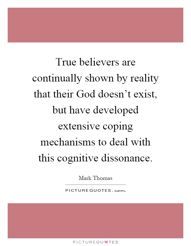 True believers are continually shown by reality that their God doesn't exist, but have developed extensive coping mechanisms to deal with this cognitive dissonance Picture Quote #1
