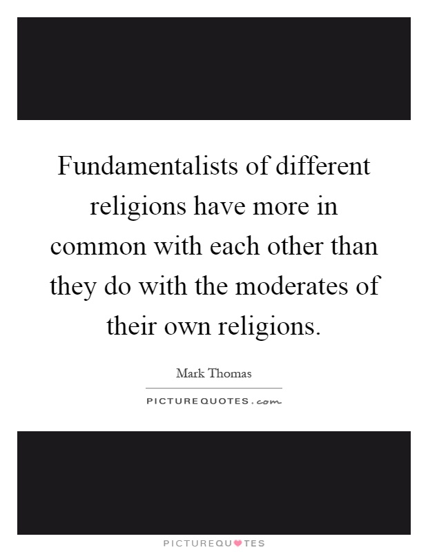 Fundamentalists of different religions have more in common with each other than they do with the moderates of their own religions Picture Quote #1
