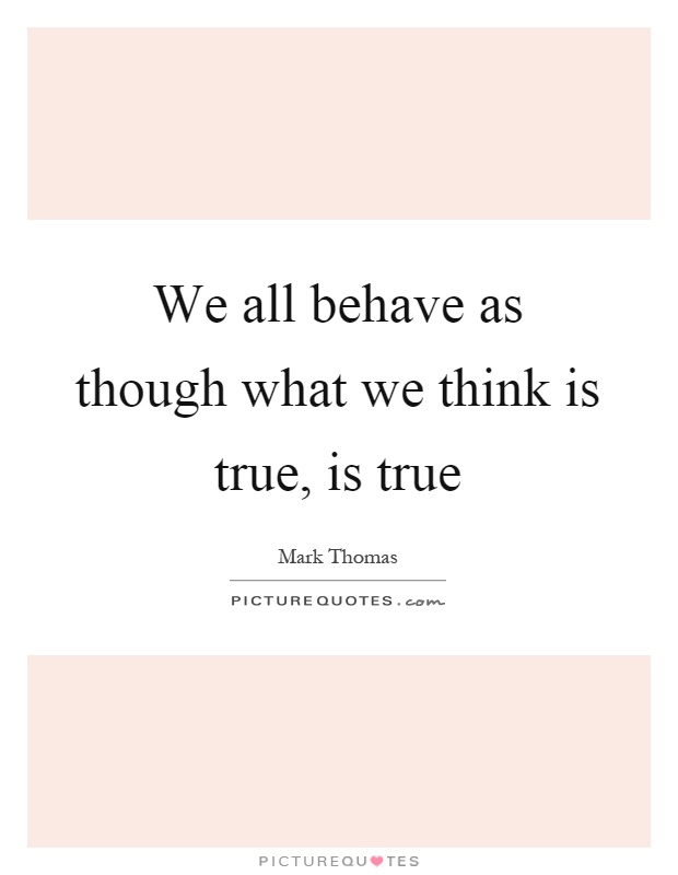 We all behave as though what we think is true, is true Picture Quote #1