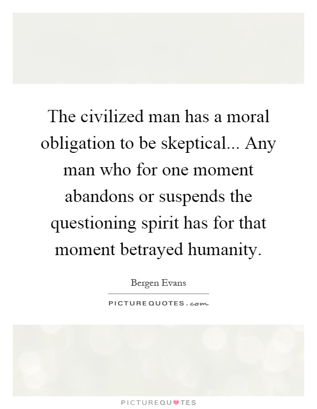 The civilized man has a moral obligation to be skeptical... Any man who for one moment abandons or suspends the questioning spirit has for that moment betrayed humanity Picture Quote #1