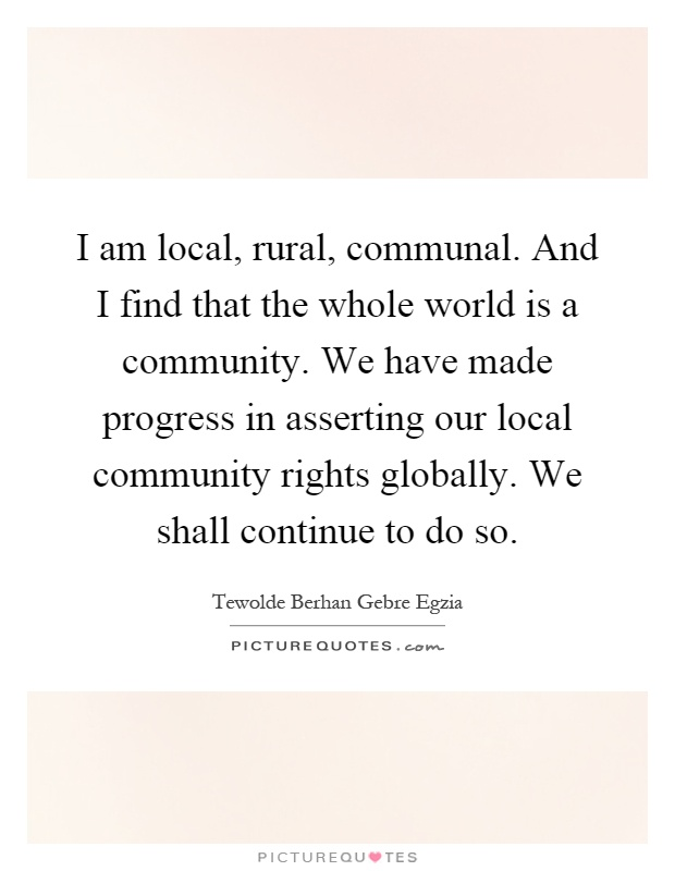 I am local, rural, communal. And I find that the whole world is a community. We have made progress in asserting our local community rights globally. We shall continue to do so Picture Quote #1