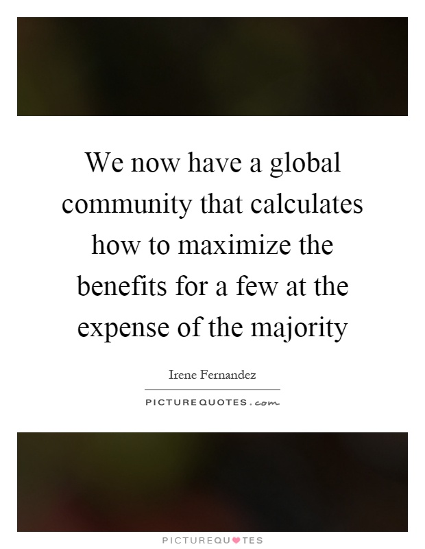 We now have a global community that calculates how to maximize the benefits for a few at the expense of the majority Picture Quote #1